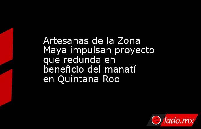 Artesanas de la Zona Maya impulsan proyecto que redunda en beneficio del manatí en Quintana Roo. Noticias en tiempo real