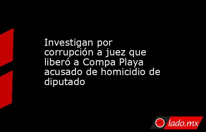 Investigan por corrupción a juez que liberó a Compa Playa acusado de homicidio de diputado. Noticias en tiempo real