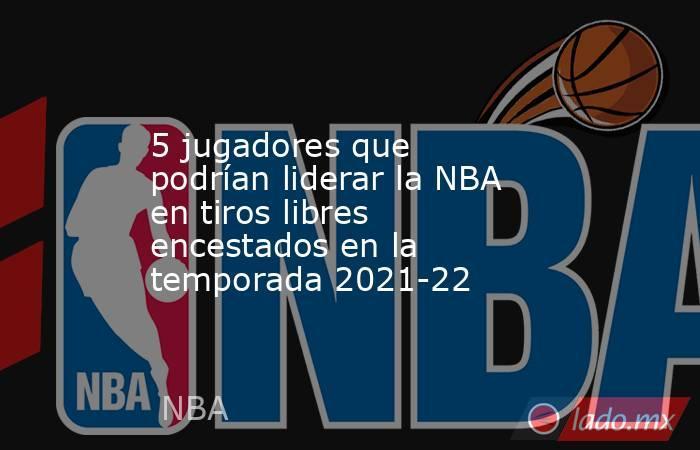 5 jugadores que podrían liderar la NBA en tiros libres encestados en la temporada 2021-22. Noticias en tiempo real