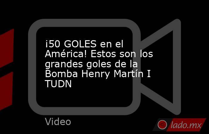 ¡50 GOLES en el América! Estos son los grandes goles de la Bomba Henry Martín I TUDN. Noticias en tiempo real