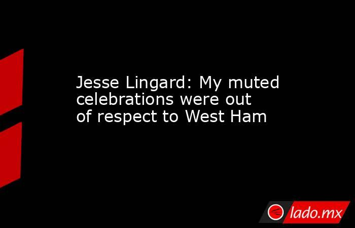 Jesse Lingard: My muted celebrations were out of respect to West Ham. Noticias en tiempo real