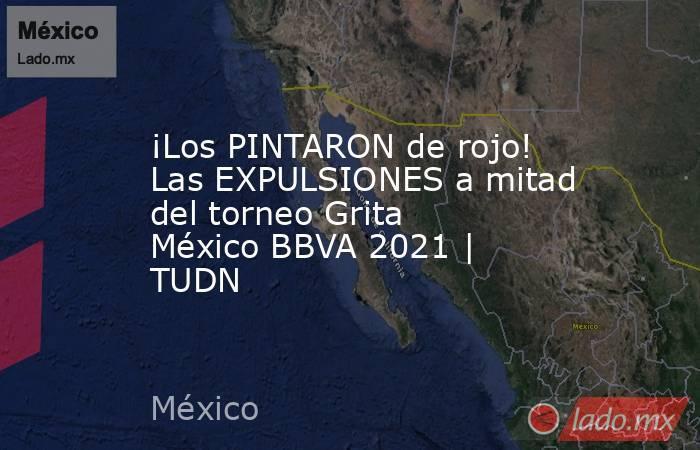 ¡Los PINTARON de rojo! Las EXPULSIONES a mitad del torneo Grita México BBVA 2021   TUDN. Noticias en tiempo real