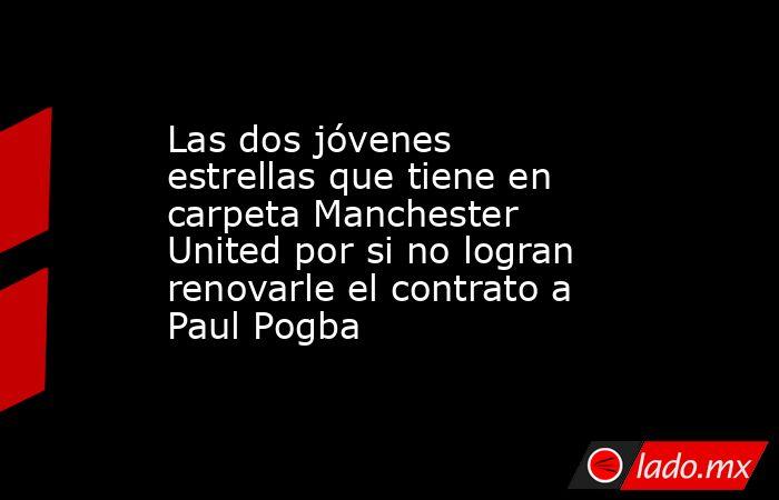 Las dos jóvenes estrellas que tiene en carpeta Manchester United por si no logran renovarle el contrato a Paul Pogba. Noticias en tiempo real