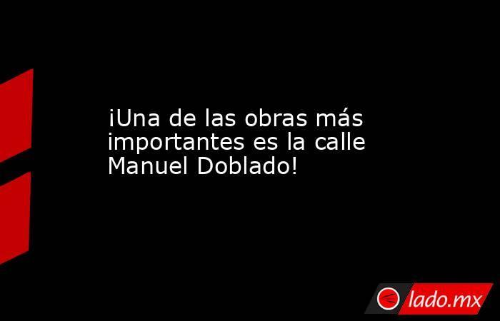 ¡Una de las obras más importantes es la calle Manuel Doblado!. Noticias en tiempo real