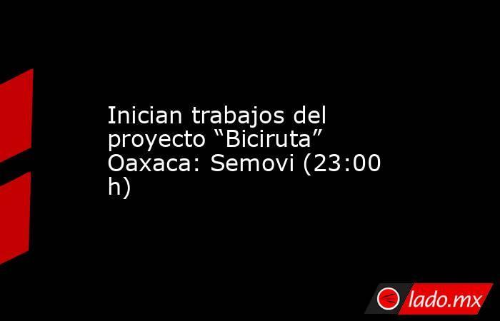 """Inician trabajos del proyecto """"Biciruta"""" Oaxaca: Semovi (23:00 h). Noticias en tiempo real"""