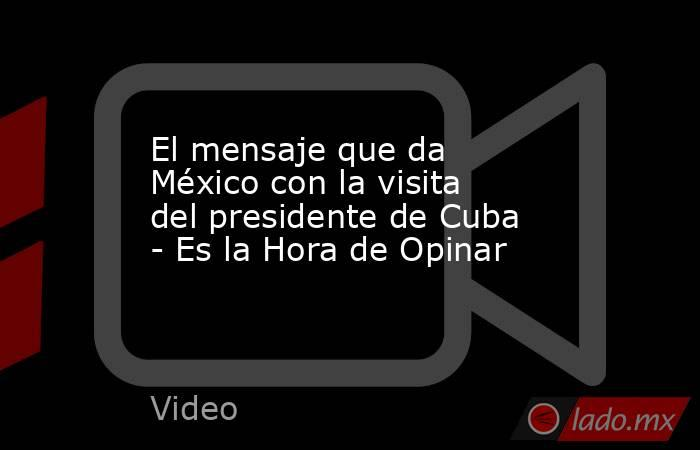 El mensaje que da México con la visita del presidente de Cuba - Es la Hora de Opinar. Noticias en tiempo real