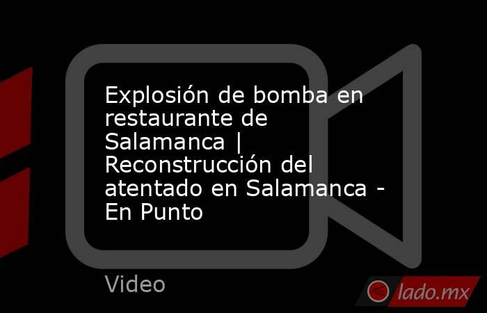 Explosión de bomba en restaurante de Salamanca | Reconstrucción del atentado en Salamanca - En Punto. Noticias en tiempo real