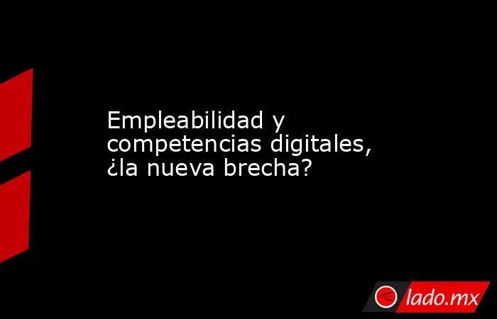 Empleabilidad y competencias digitales, ¿la nueva brecha?. Noticias en tiempo real