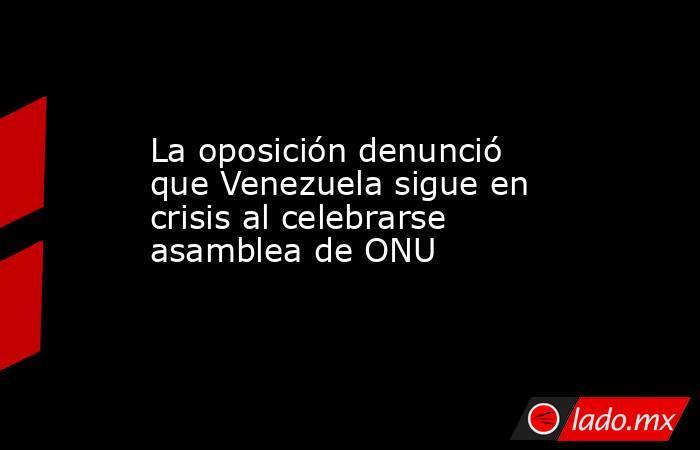 La oposición denunció que Venezuela sigue en crisis al celebrarse asamblea de ONU. Noticias en tiempo real