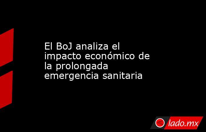 El BoJ analiza el impacto económico de la prolongada emergencia sanitaria. Noticias en tiempo real
