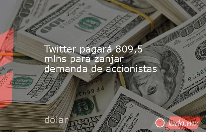 Twitter pagará 809,5 mlns para zanjar demanda de accionistas. Noticias en tiempo real