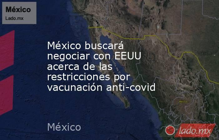 México buscará negociar con EEUU acerca de las restricciones por vacunación anti-covid. Noticias en tiempo real