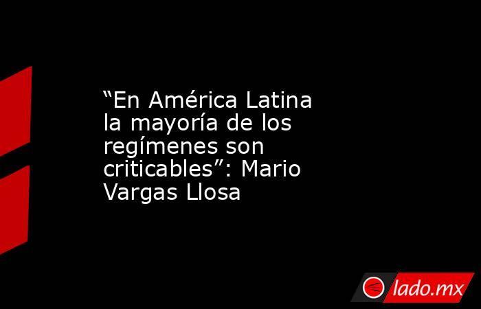 """""""En América Latina la mayoría de los regímenes son criticables"""": Mario Vargas Llosa. Noticias en tiempo real"""