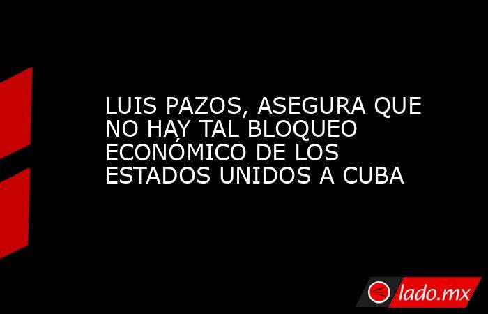LUIS PAZOS, ASEGURA QUE NO HAY TAL BLOQUEO ECONÓMICO DE LOS ESTADOS UNIDOS A CUBA. Noticias en tiempo real