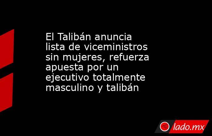 El Talibán anuncia lista de viceministros sin mujeres, refuerza apuesta por un ejecutivo totalmente masculino y talibán . Noticias en tiempo real