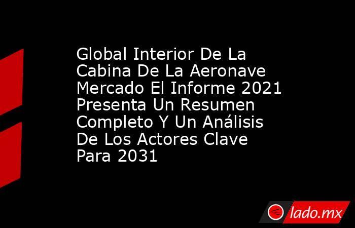 Global Interior De La Cabina De La Aeronave Mercado El Informe 2021 Presenta Un Resumen Completo Y Un Análisis De Los Actores Clave Para 2031. Noticias en tiempo real
