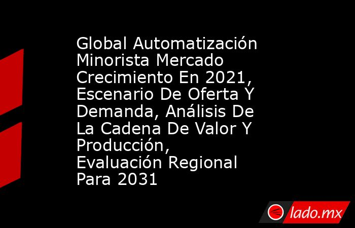 Global Automatización Minorista Mercado Crecimiento En 2021, Escenario De Oferta Y Demanda, Análisis De La Cadena De Valor Y Producción, Evaluación Regional Para 2031. Noticias en tiempo real