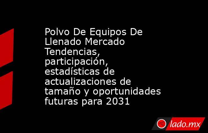 Polvo De Equipos De Llenado Mercado Tendencias, participación, estadísticas de actualizaciones de tamaño y oportunidades futuras para 2031. Noticias en tiempo real
