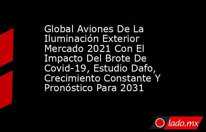 Global Aviones De La Iluminación Exterior Mercado 2021 Con El Impacto Del Brote De Covid-19, Estudio Dafo, Crecimiento Constante Y Pronóstico Para 2031. Noticias en tiempo real