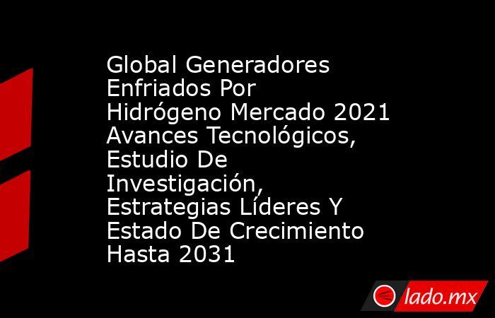 Global Generadores Enfriados Por Hidrógeno Mercado 2021 Avances Tecnológicos, Estudio De Investigación, Estrategias Líderes Y Estado De Crecimiento Hasta 2031. Noticias en tiempo real