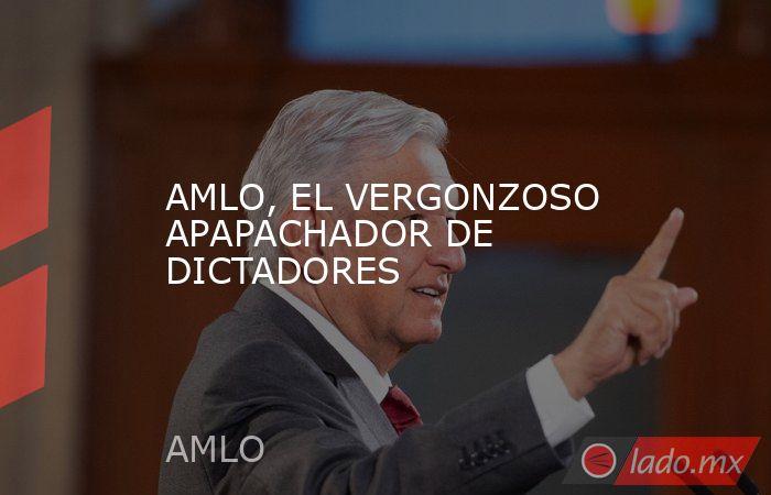 AMLO, EL VERGONZOSO APAPACHADOR DE DICTADORES. Noticias en tiempo real