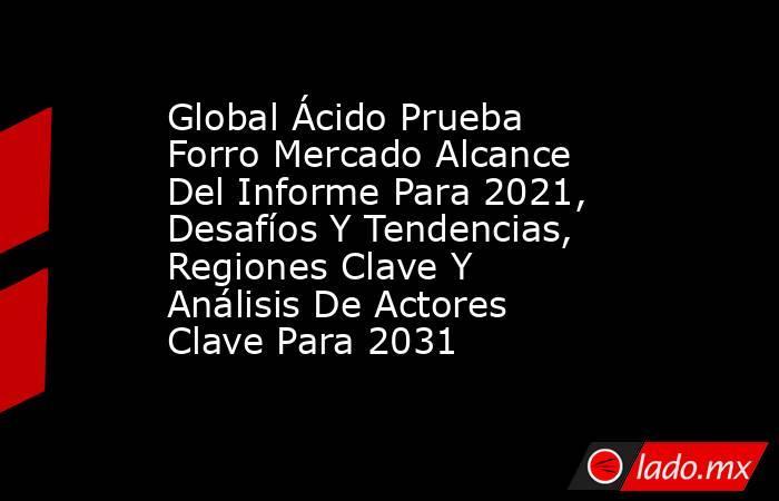 Global Ácido Prueba Forro Mercado Alcance Del Informe Para 2021, Desafíos Y Tendencias, Regiones Clave Y Análisis De Actores Clave Para 2031. Noticias en tiempo real