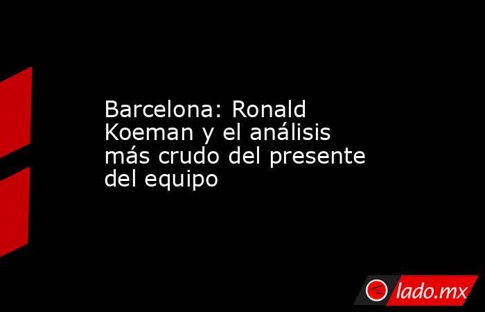 Barcelona: Ronald Koeman y el análisis más crudo del presente del equipo. Noticias en tiempo real