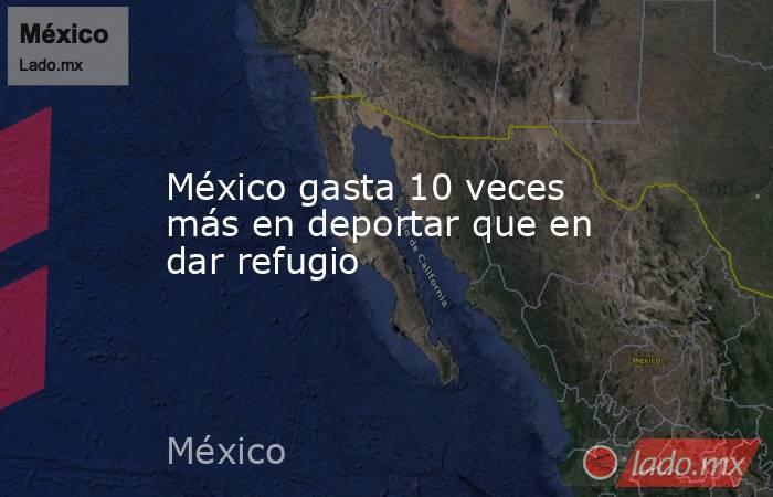 México gasta 10 veces más en deportar que en dar refugio. Noticias en tiempo real