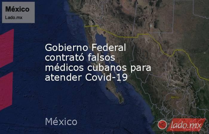 Gobierno Federal contrató falsos médicos cubanos para atender Covid-19. Noticias en tiempo real