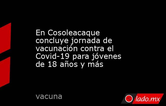 En Cosoleacaque concluye jornada de vacunación contra el Covid-19 para jóvenes de 18 años y más. Noticias en tiempo real
