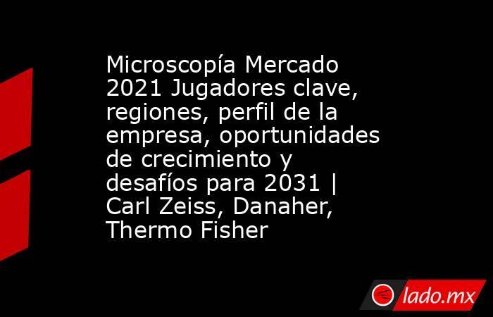Microscopía Mercado 2021 Jugadores clave, regiones, perfil de la empresa, oportunidades de crecimiento y desafíos para 2031   Carl Zeiss, Danaher, Thermo Fisher. Noticias en tiempo real
