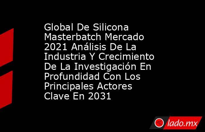 Global De Silicona Masterbatch Mercado 2021 Análisis De La Industria Y Crecimiento De La Investigación En Profundidad Con Los Principales Actores Clave En 2031. Noticias en tiempo real