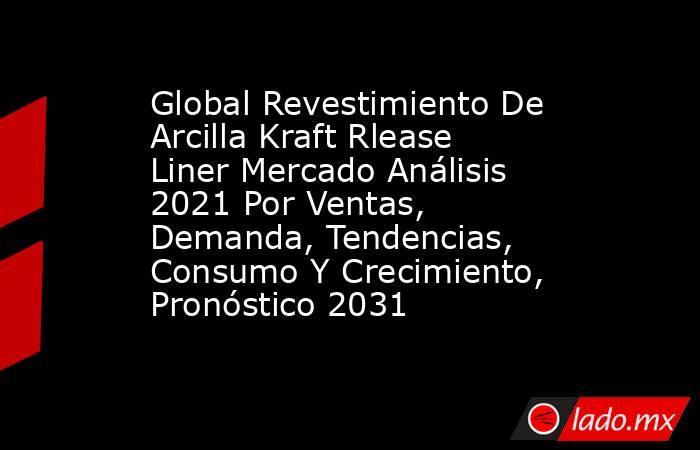 Global Revestimiento De Arcilla Kraft Rlease Liner Mercado Análisis 2021 Por Ventas, Demanda, Tendencias, Consumo Y Crecimiento, Pronóstico 2031. Noticias en tiempo real