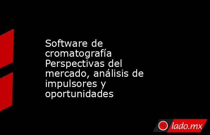 Software de cromatografía Perspectivas del mercado, análisis de impulsores y oportunidades. Noticias en tiempo real