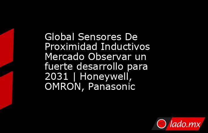 Global Sensores De Proximidad Inductivos Mercado Observar un fuerte desarrollo para 2031 | Honeywell, OMRON, Panasonic. Noticias en tiempo real