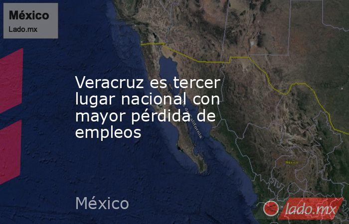 Veracruz es tercer lugar nacional con mayor pérdida de empleos. Noticias en tiempo real