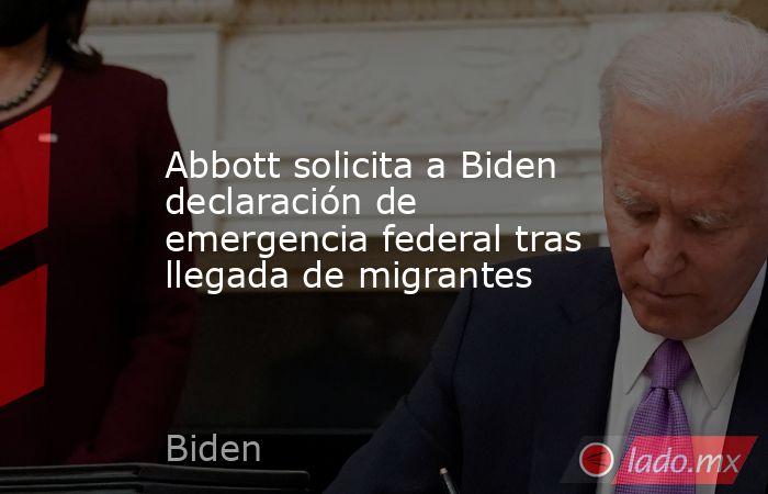 Abbott solicita a Biden declaración de emergencia federal tras llegada de migrantes. Noticias en tiempo real