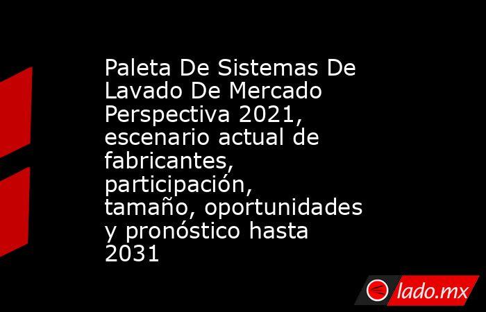 Paleta De Sistemas De Lavado De Mercado Perspectiva 2021, escenario actual de fabricantes, participación, tamaño, oportunidades y pronóstico hasta 2031. Noticias en tiempo real