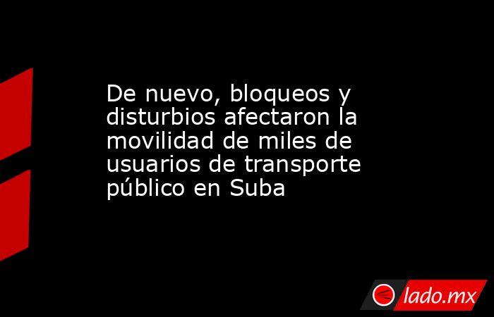 De nuevo, bloqueos y disturbios afectaron la movilidad de miles de usuarios de transporte público en Suba . Noticias en tiempo real