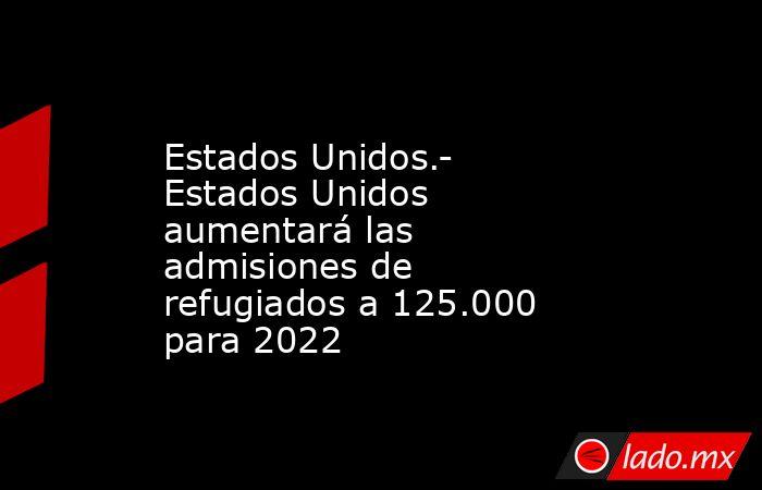 Estados Unidos.- Estados Unidos aumentará las admisiones de refugiados a 125.000 para 2022. Noticias en tiempo real