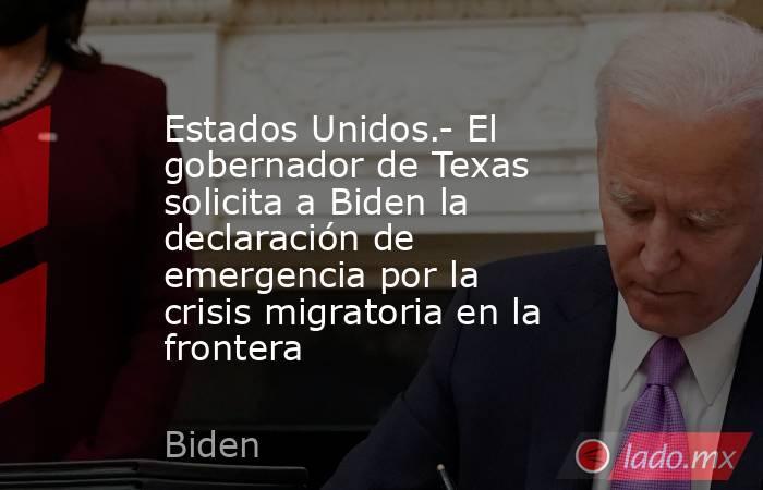 Estados Unidos.- El gobernador de Texas solicita a Biden la declaración de emergencia por la crisis migratoria en la frontera. Noticias en tiempo real