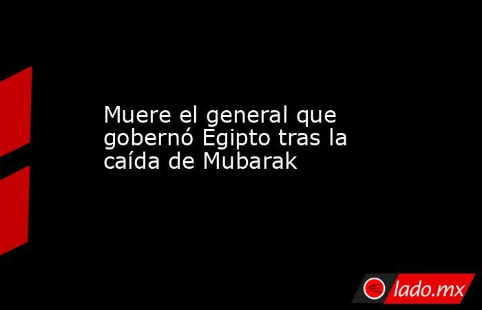 Muere el general que gobernó Egipto tras la caída de Mubarak. Noticias en tiempo real