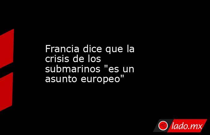Francia dice que la crisis de los submarinos