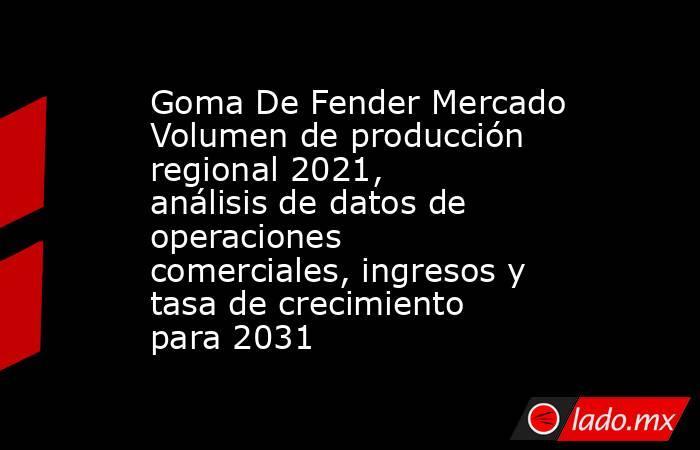 Goma De Fender Mercado Volumen de producción regional 2021, análisis de datos de operaciones comerciales, ingresos y tasa de crecimiento para 2031. Noticias en tiempo real