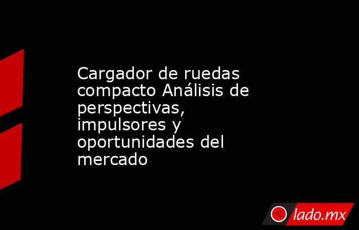 Cargador de ruedas compacto Análisis de perspectivas, impulsores y oportunidades del mercado. Noticias en tiempo real