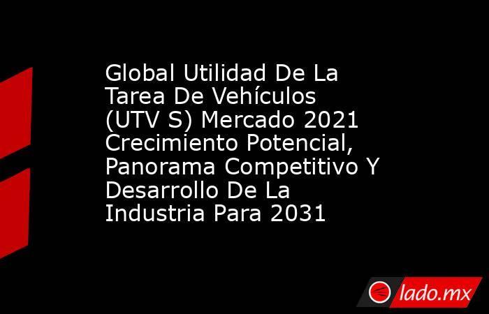 Global Utilidad De La Tarea De Vehículos (UTV S) Mercado 2021 Crecimiento Potencial, Panorama Competitivo Y Desarrollo De La Industria Para 2031. Noticias en tiempo real