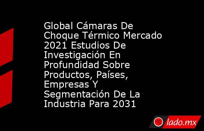Global Cámaras De Choque Térmico Mercado 2021 Estudios De Investigación En Profundidad Sobre Productos, Países, Empresas Y Segmentación De La Industria Para 2031. Noticias en tiempo real