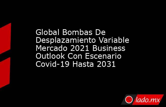 Global Bombas De Desplazamiento Variable Mercado 2021 Business Outlook Con Escenario Covid-19 Hasta 2031. Noticias en tiempo real