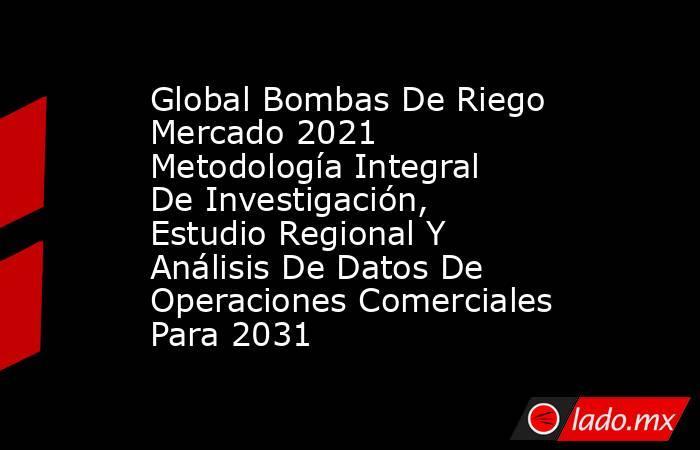 Global Bombas De Riego Mercado 2021 Metodología Integral De Investigación, Estudio Regional Y Análisis De Datos De Operaciones Comerciales Para 2031. Noticias en tiempo real