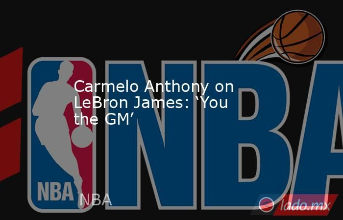 Carmelo Anthony on LeBron James: 'You the GM'. Noticias en tiempo real